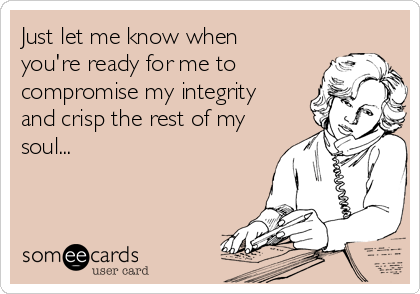 Just let me know when you're ready for me to compromise my integrity and crisp the rest of my soul...