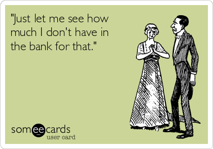 """""""Just let me see how  much I don't have in the bank for that."""""""