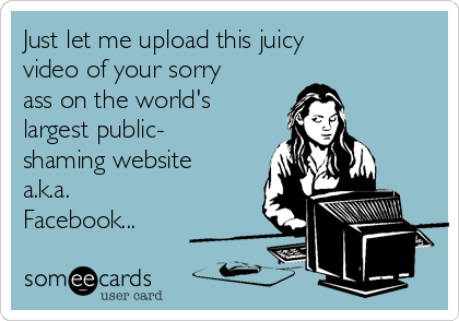 Just let me upload this juicy video of your sorry ass on the world's largest public- shaming website a.k.a. Facebook...