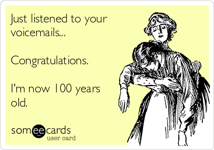 Just listened to your  voicemails...  Congratulations.  I'm now 100 years old.