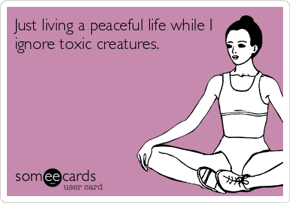 Just living a peaceful life while I ignore toxic creatures.