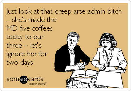 Just look at that creep arse admin bitch – she's made the MD five coffees today to our three – let's ignore her for two days