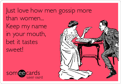Just love how men gossip more than women... Keep my name in your mouth, bet it tastes sweet!