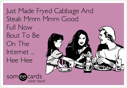 Just Made Fryed Cabbage And Steak Mmm Mmm Good Full Now Bout To Be On The Internet ... Hee Hee