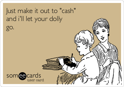 """Just make it out to """"cash"""" and i'll let your dolly go."""