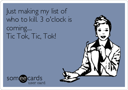 Just making my list of who to kill. 3 o'clock is  coming.... Tic Tok, Tic, Tok!