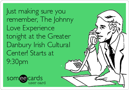 Just making sure you remember, The Johnny Love Experience tonight at the Greater Danbury Irish Cultural Center! Starts at 9:30pm