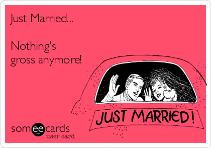 Just Married...  Nothing's gross anymore!