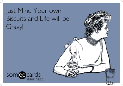 Just Mind Your own Biscuits and Life will be Gravy!
