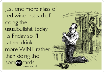 Just one more glass of red wine instead of doing the usualbullshit today. Its Friday so I'll rather drink more WINE rather than doing the