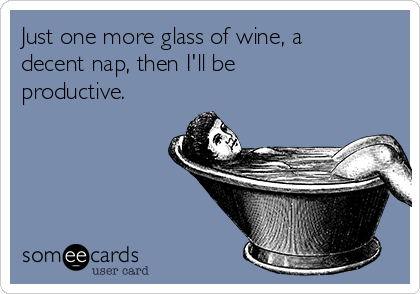 Just one more glass of wine, a decent nap, then I'll be productive.
