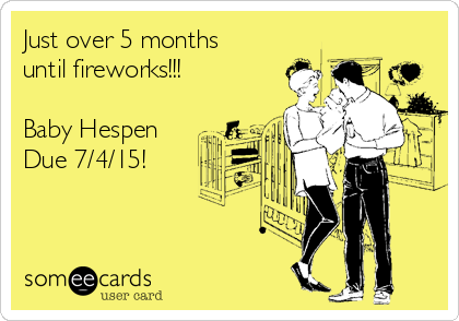 Just over 5 months until fireworks!!!  Baby Hespen Due 7/4/15!