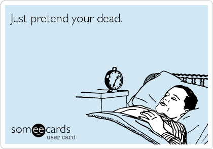 Just pretend your dead.