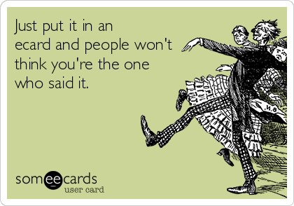 Just put it in an ecard and people won't think you're the one who said it.