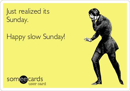 Just realized its Sunday.  Happy slow Sunday!