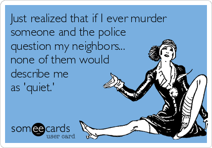 Just realized that if I ever murder  someone and the police question my neighbors... none of them would describe me  as 'quiet.'