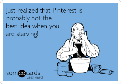Just realized that Pinterest is probably not the best idea when you are starving!