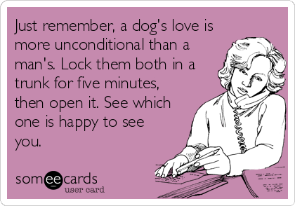 Just remember, a dog's love is more unconditional than a man's. Lock them both in a trunk for five minutes, then open it. See which one is happy to see you.