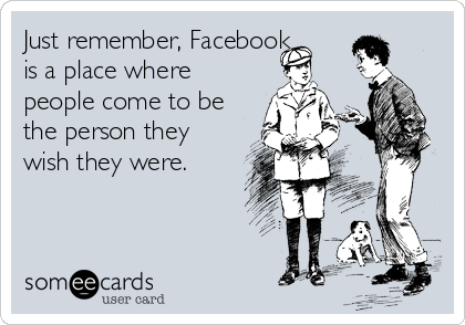 Just remember, Facebook is a place where people come to be the person they wish they were.