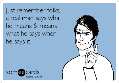 Just remember folks, a real man says what he means & means what he says when he says it.