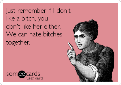 Just remember if I don't like a bitch, you don't like her either. We can hate bitches together.