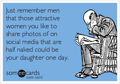 Just remember men that those attractive women you like to share photos of on social media that are half naked could be your daughter one day.