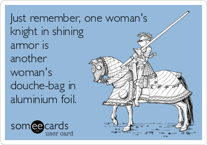 Just remember, one woman's knight in shining armor is another woman's douche-bag in aluminium foil.