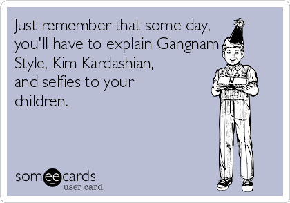 Just remember that some day, you'll have to explain Gangnam Style, Kim Kardashian, and selfies to your children.