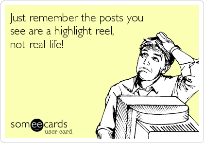 Just remember the posts you see are a highlight reel, not real life!