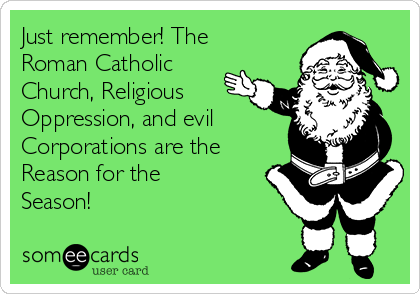 Just remember! The Roman Catholic Church, Religious Oppression, and evil Corporations are the Reason for the Season!