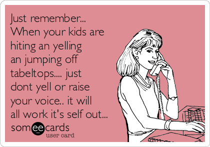 Just remember... When your kids are hiting an yelling an jumping off tabeltops.... just dont yell or raise  your voice.. it will all work it's self out...