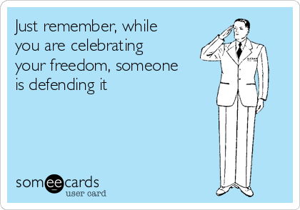 Just remember, while you are celebrating your freedom, someone is defending it