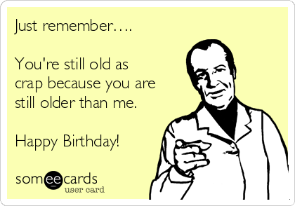 Just remember….  You're still old as crap because you are still older than me.  Happy Birthday!