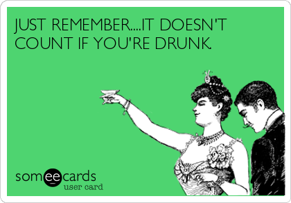 JUST REMEMBER....IT DOESN'T COUNT IF YOU'RE DRUNK.