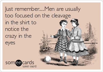 Just remember.....Men are usually too focused on the cleavage in the shirt to notice the crazy in the eyes