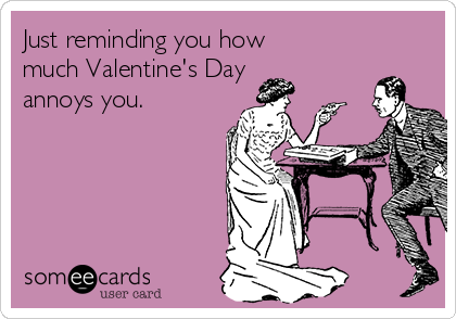 Just reminding you how much Valentine's Day annoys you.