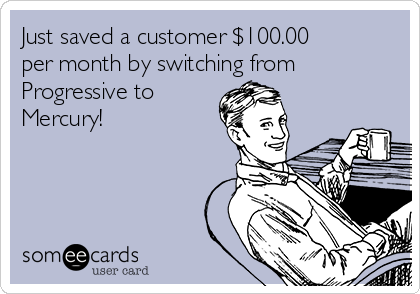 Just saved a customer $100.00 per month by switching from Progressive to Mercury!