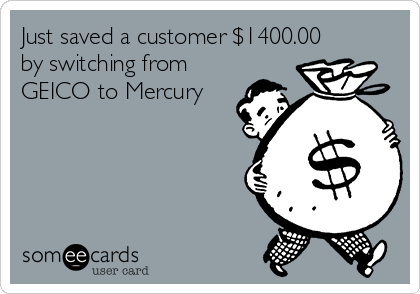 Just saved a customer $1400.00 by switching from GEICO to Mercury