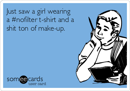 Just saw a girl wearing a #nofilter t-shirt and a shit ton of make-up.