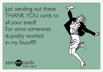 Just sending out these THANK YOU cards to all your exes!! For once someones stupidity worked  in my favor!!!!!