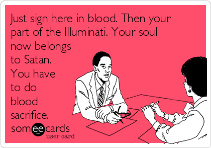 Just sign here in blood. Then your part of the Illuminati. Your soul now belongs to Satan. You have to do blood sacrifice.