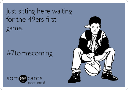 Just sitting here waiting for the 49ers first game.   #7tormscoming.