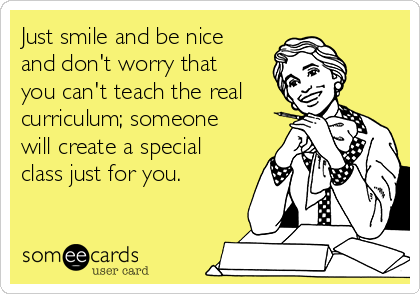 Just smile and be nice and don't worry that you can't teach the real curriculum; someone will create a special class just for you.