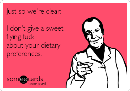 Just so we're clear:   I don't give a sweet flying fuck about your dietary preferences.