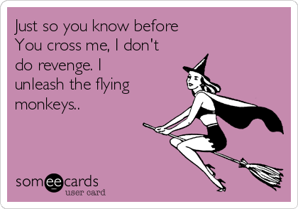Just so you know before               You cross me, I don't do revenge. I unleash the flying monkeys..