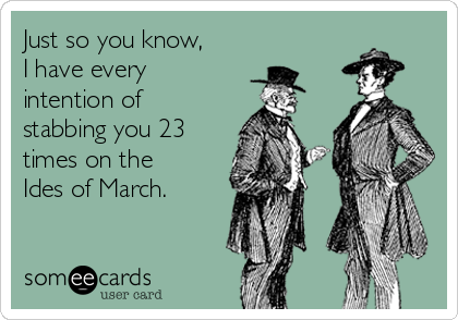 Just so you know, I have every intention of stabbing you 23 times on the Ides of March.