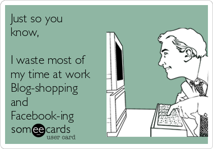 Just so you know,   I waste most of my time at work Blog-shopping and  Facebook-ing