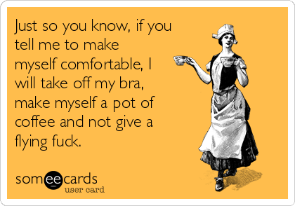 Just so you know, if you tell me to make myself comfortable, I will take off my bra, make myself a pot of coffee and not give a flying fuck.