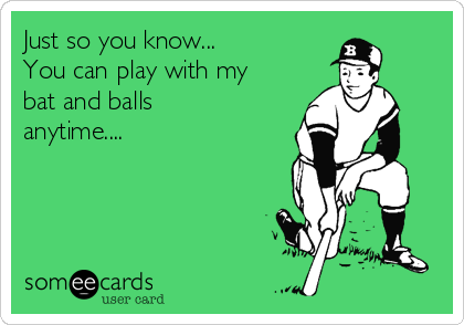 Just so you know... You can play with my bat and balls anytime....