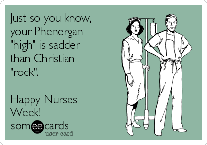 """Just so you know, your Phenergan """"high"""" is sadder than Christian """"rock"""".  Happy Nurses Week!"""